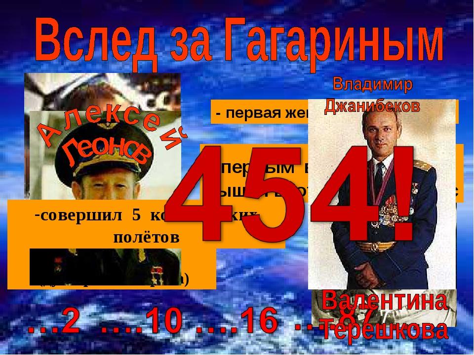 - космонавт №2 (дублёр Ю.Гагарина) - первая женщина - космонавт первым в МИРЕ...