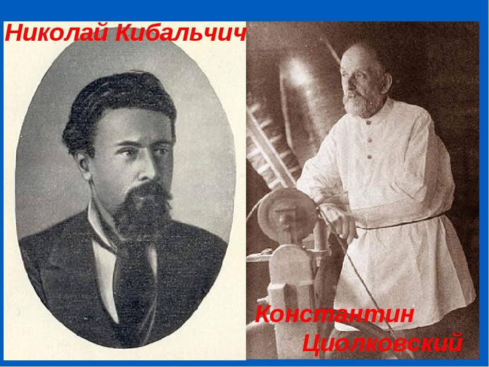 Николай Кибальчич Константин Циолковский