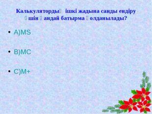 Калькулятордың ішкі жадына санды ендіру үшін қандай батырма қолданылады? А)MS