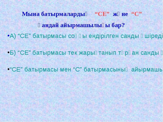 """Мына батырмалардың """"СЕ"""" және """"С"""" қандай айырмашылығы бар? А) """"СЕ"""" батырмасы с..."""