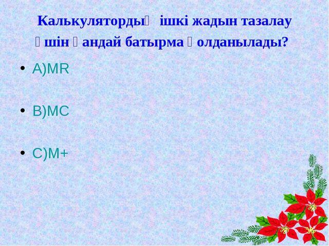 Калькулятордың ішкі жадын тазалау үшін қандай батырма қолданылады? А)MR В)MC...
