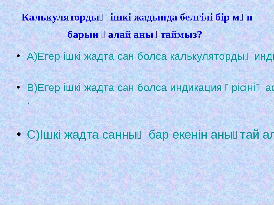 Калькулятордың ішкі жадында белгілі бір мән барын қалай анықтаймыз? А)Егер іш...