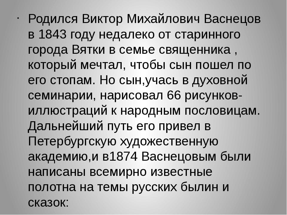 Родился Виктор Михайлович Васнецов в 1843 году недалеко от старинного города...