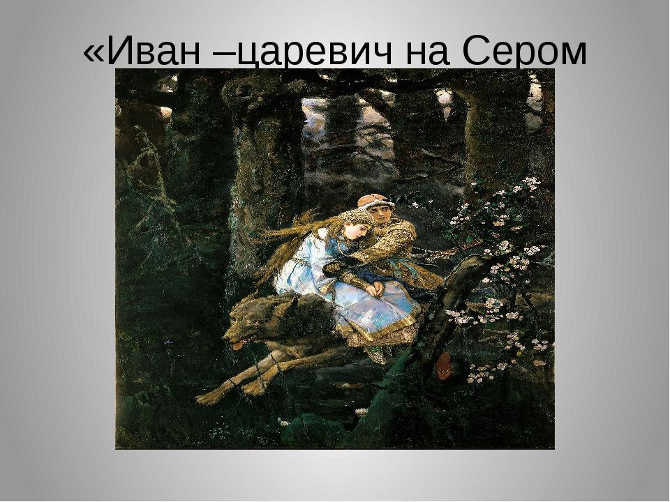 «Иван –царевич на Сером Волке»