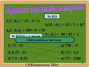 1,5 : 0,3 = 4,2 : 0,06 = 15 : 3 = 420 : 6 = 3,5 : 5 = 90 : 45 = 1) 75 : 15 а)