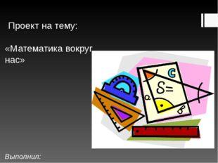 Проект на тему: «Математика вокруг нас» Выполнил: Ученик 1 «Б» кл