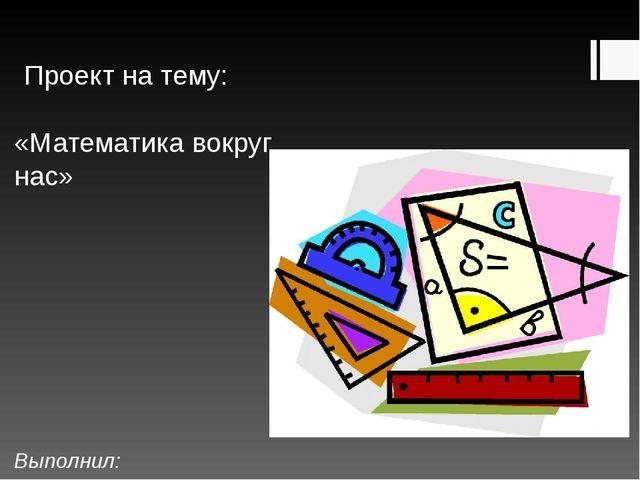 Проект на тему: «Математика вокруг нас» Выполнил: Ученик 1 «Б» кл...