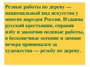 Резные работы по дереву — национальный вид искусства у многих народов России.