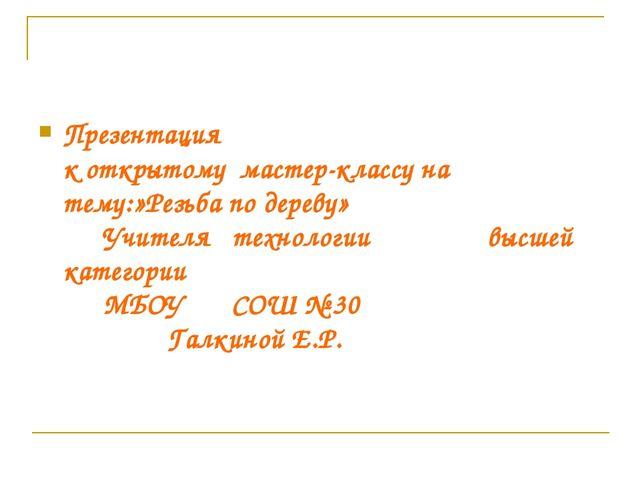 Презентация к открытому мастер-классу на тему:»Резьба по дереву» Учителя тех...