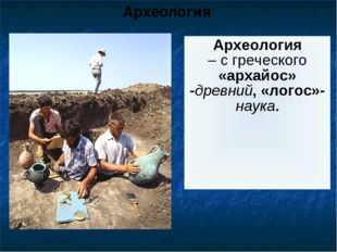 Археология Исследованием вещественных источников созданных нашими далекими пр