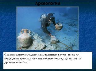 Сравнительно молодым направлением науки является подводная археология – изуча