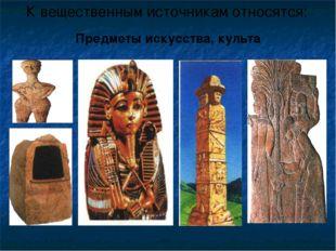 К вещественным источникам относятся: Предметы искусства, культа