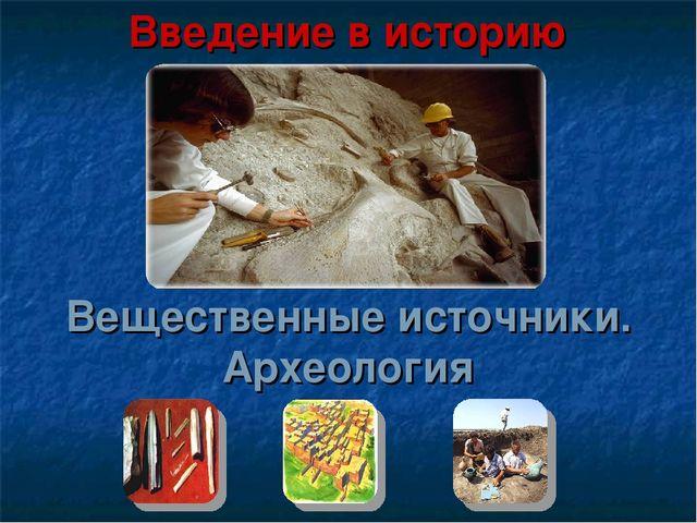 Вещественные источники. Археология Введение в историю