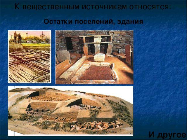 К вещественным источникам относятся: И другое Остатки поселений, здания