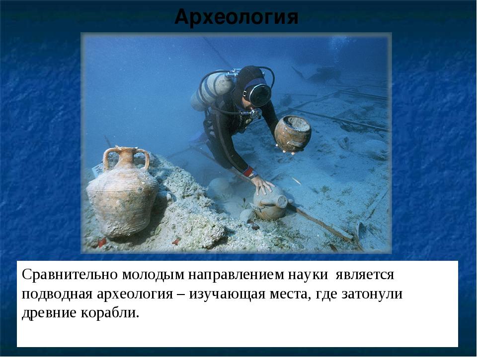 Сравнительно молодым направлением науки является подводная археология – изуча...