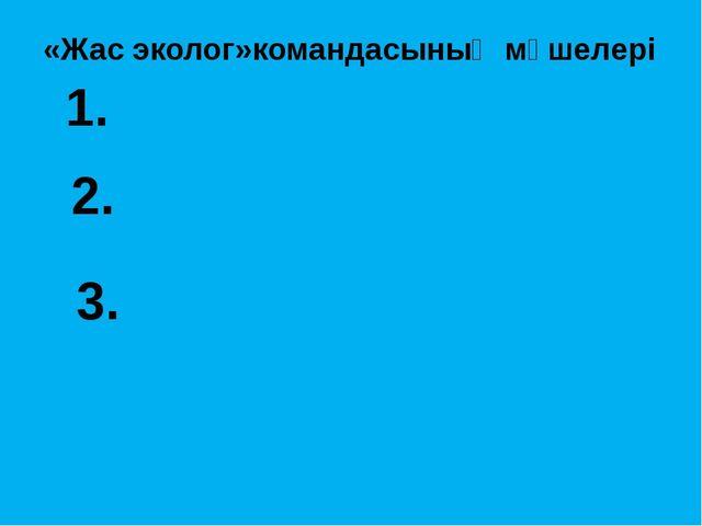 «Жас эколог»командасының мүшелері 1. 2. 3.