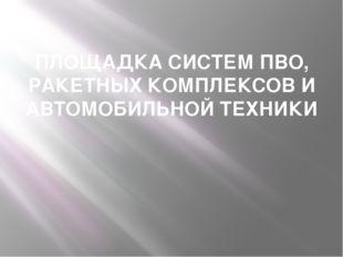 ПЛОЩАДКА СИСТЕМ ПВО, РАКЕТНЫХ КОМПЛЕКСОВ И АВТОМОБИЛЬНОЙ ТЕХНИКИ