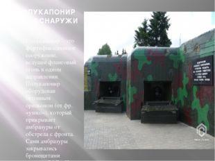 ПОЛУКАПОНИР № 134 СНАРУЖИ Полукапонир – это фортификационное сооружение, веду