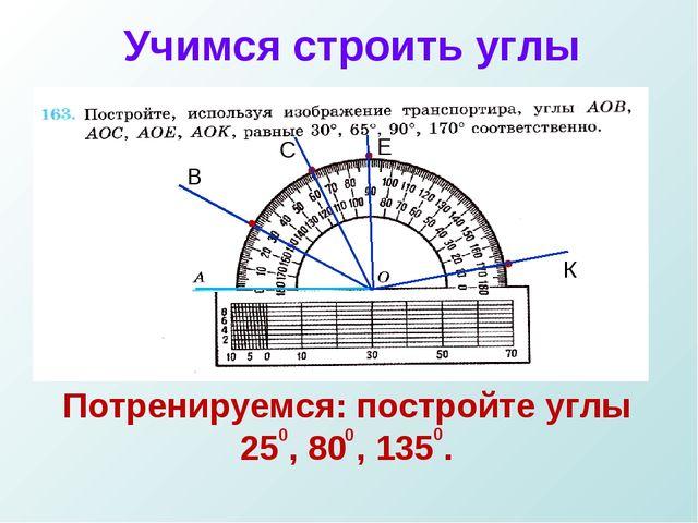 Учимся строить углы Потренируемся: постройте углы 25 , 80 , 135 . 0 0 0 В С Е К