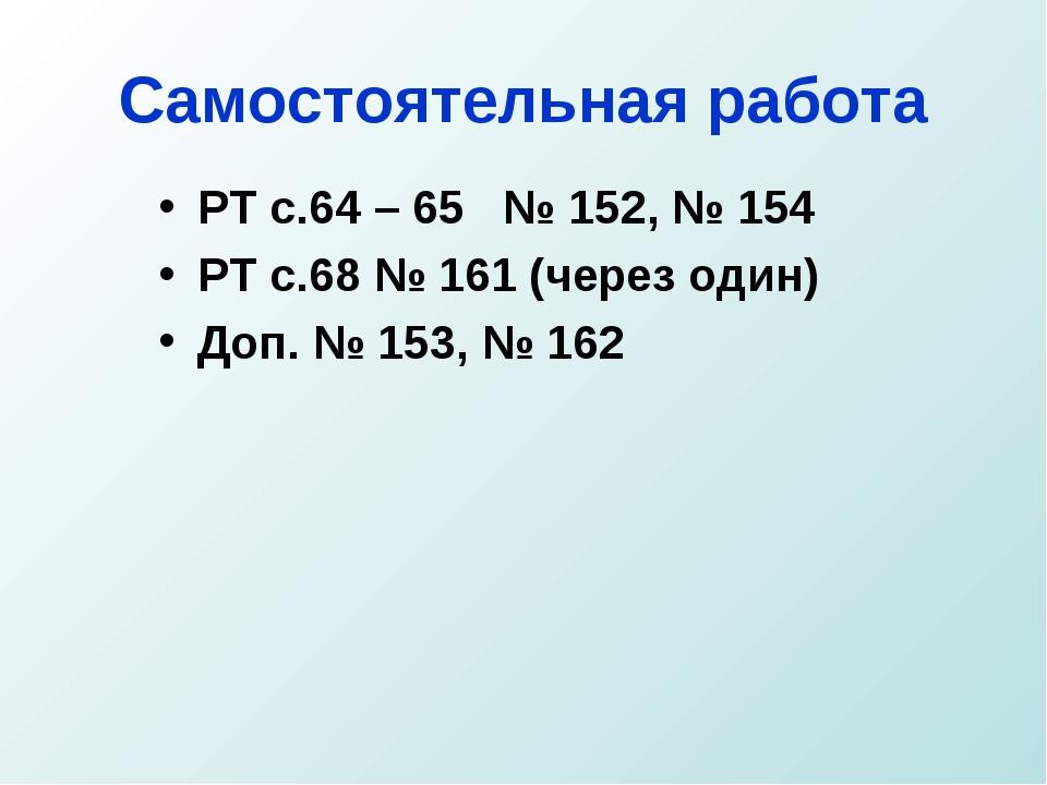 Самостоятельная работа РТ с.64 – 65 № 152, № 154 РТ с.68 № 161 (через один) Д...