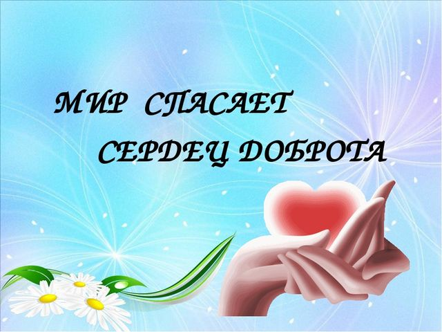 МИР СПАСАЕТ СЕРДЕЦ ДОБРОТА