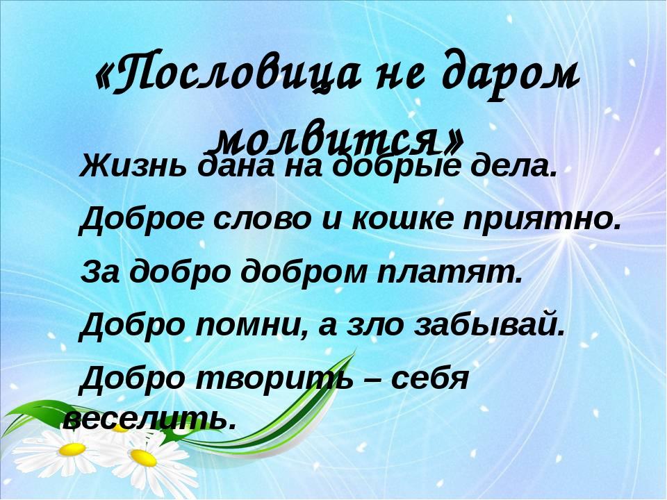 «Пословица не даром молвится» Жизнь дана на добрые дела. Доброе слово и кошке...