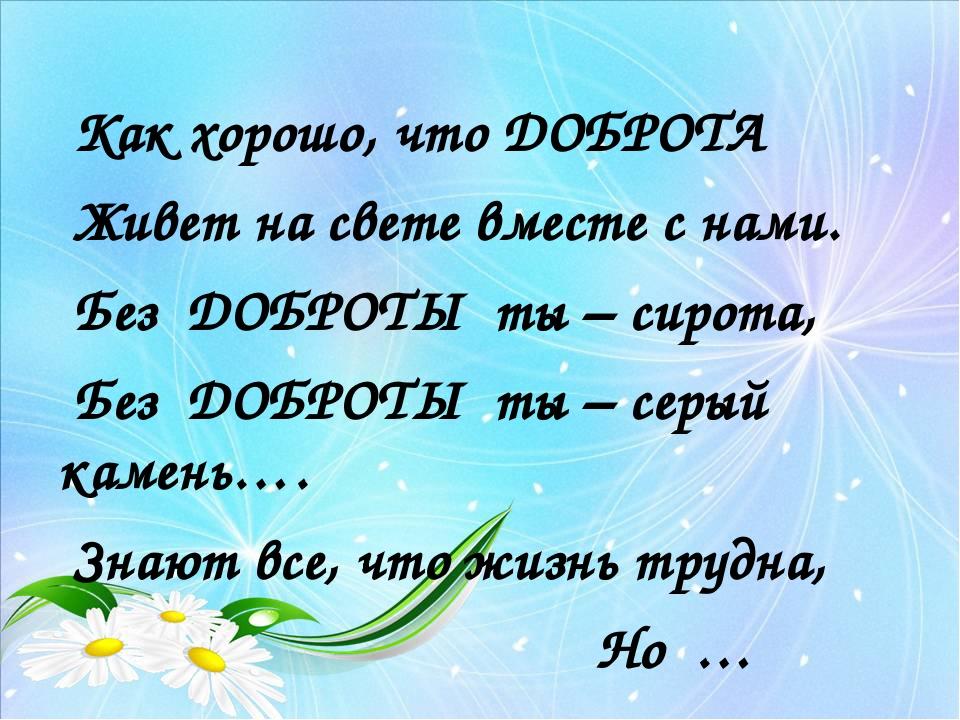 Как хорошо, что ДОБРОТА Живет на свете вместе с нами. Без ДОБРОТЫ ты – сирот...