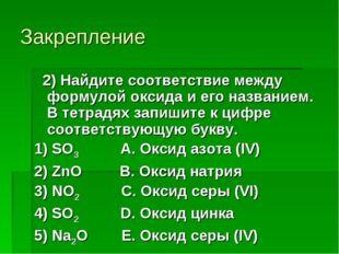 Закрепление 2) Найдите соответствие между формулой оксида и его названием. В