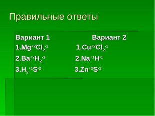 Правильные ответы Вариант 1 Вариант 2 1.Mg+2Cl2-1 1.Cu+2Cl2-1 2.Ba+2H2-1 2.Na