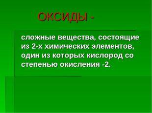 ОКСИДЫ - сложные вещества, состоящие из 2-х химических элементов, один из ко