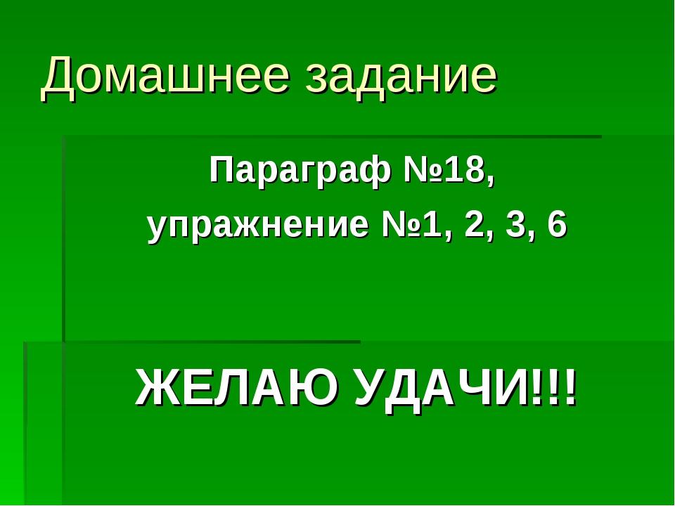 Домашнее задание Параграф №18, упражнение №1, 2, 3, 6 ЖЕЛАЮ УДАЧИ!!!