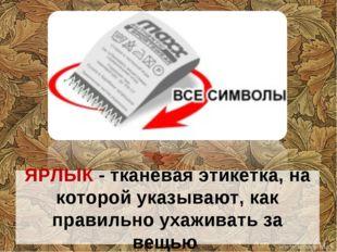 ЯРЛЫК - тканевая этикетка, на которой указывают, как правильно ухаживать за в