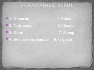 1. Колосок 5. Сапог 2. Туфелька 6. Ложка 3. Печь 7. Топор 4. Бобовое зернышко