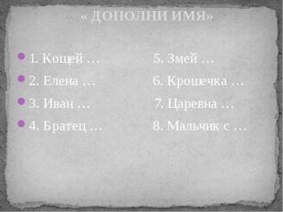 1. Кощей … 5. Змей … 2. Елена … 6. Крошечка … 3. Иван … 7. Царевна … 4. Брате