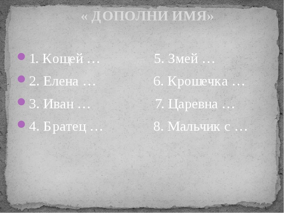 1. Кощей … 5. Змей … 2. Елена … 6. Крошечка … 3. Иван … 7. Царевна … 4. Брате...