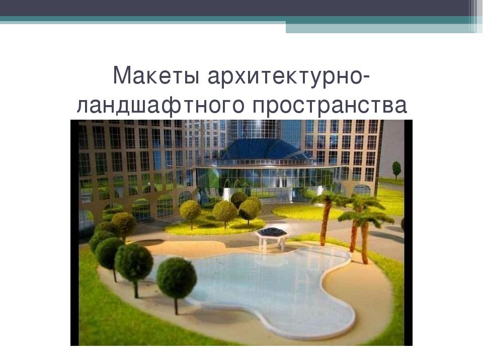 Макеты архитектурно-ландшафтного пространства