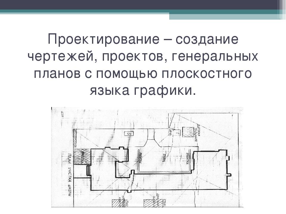 Проектирование – создание чертежей, проектов, генеральных планов с помощью пл...