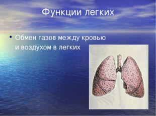 Функции легких Обмен газов между кровью     и воздухом в легких