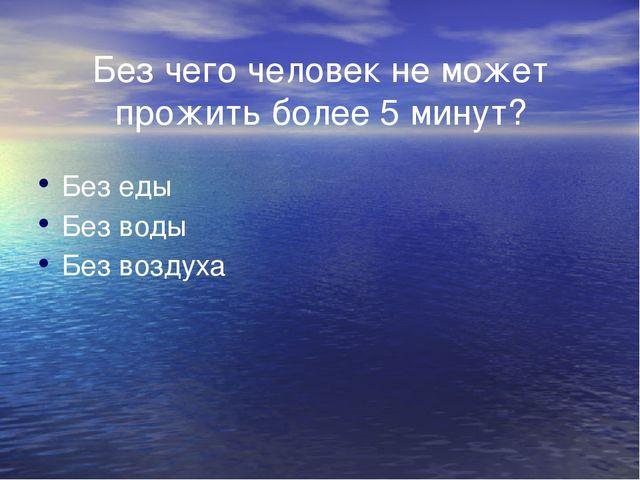 Без чего человек не может прожить более 5 минут?  Без еды Без воды Без воз...
