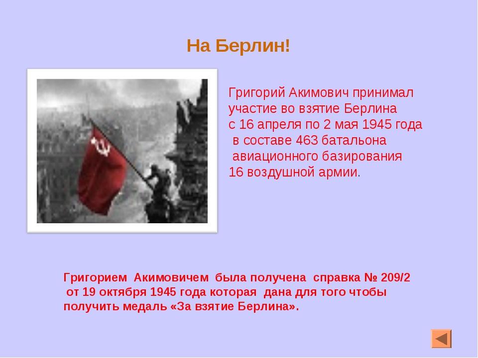 На Берлин! Григорий Акимович принимал участие во взятие Берлина с 16 апреля п...