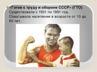 «Готов к труду и обороне СССР» (ГТО) Существовала с1931по1991 год. Охватыв