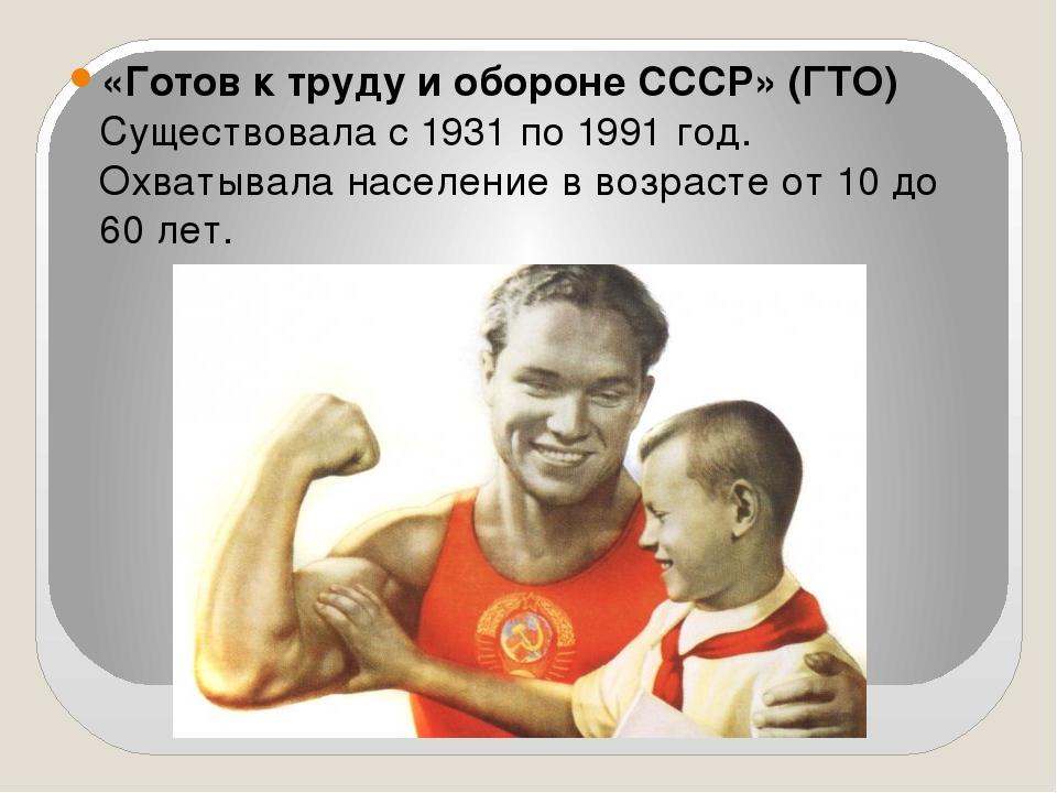 «Готов к труду и обороне СССР» (ГТО) Существовала с1931по1991 год. Охватыв...