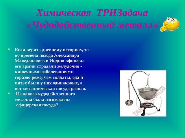 Химическая ТРИЗадача «Чудодейственный металл» Если верить древнему историку,...