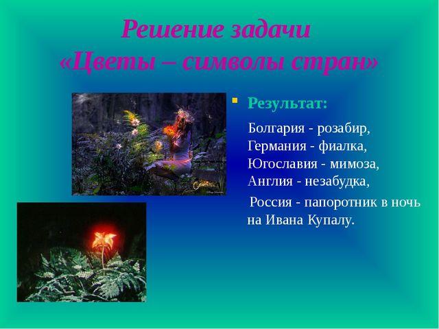 Решение задачи «Цветы – символы стран» Результат: Болгария - розабир, Германи...