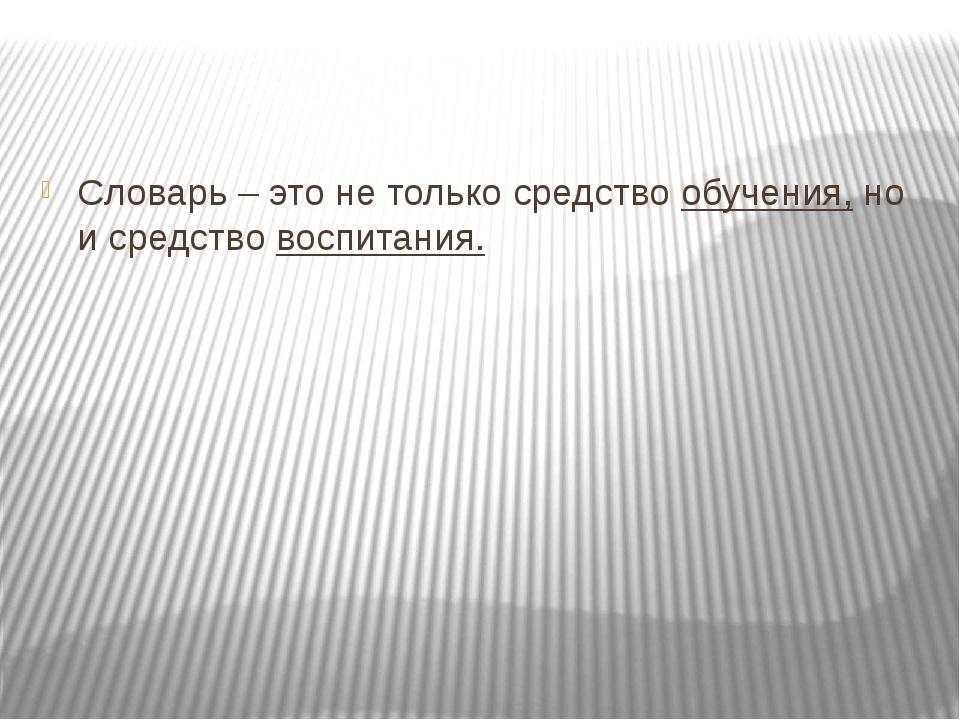 Словарь – это не только средство обучения, но и средство воспитания.