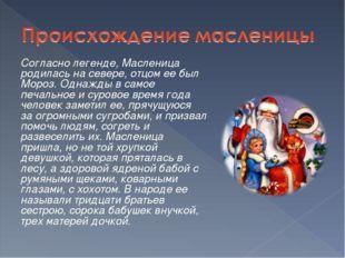 Согласно легенде, Масленица родилась на севере, отцом ее был Мороз. Однажды