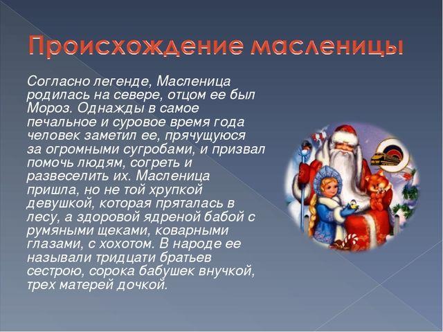 Согласно легенде, Масленица родилась на севере, отцом ее был Мороз. Однажды...