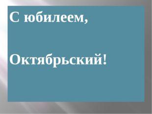С юбилеем, Октябрьский!
