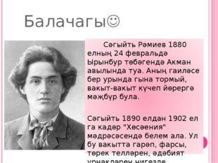 Балачагы Сәгыйть Рәмиев1880 елның 24 февральдә Ырынбур төбәгендә Акман авыл