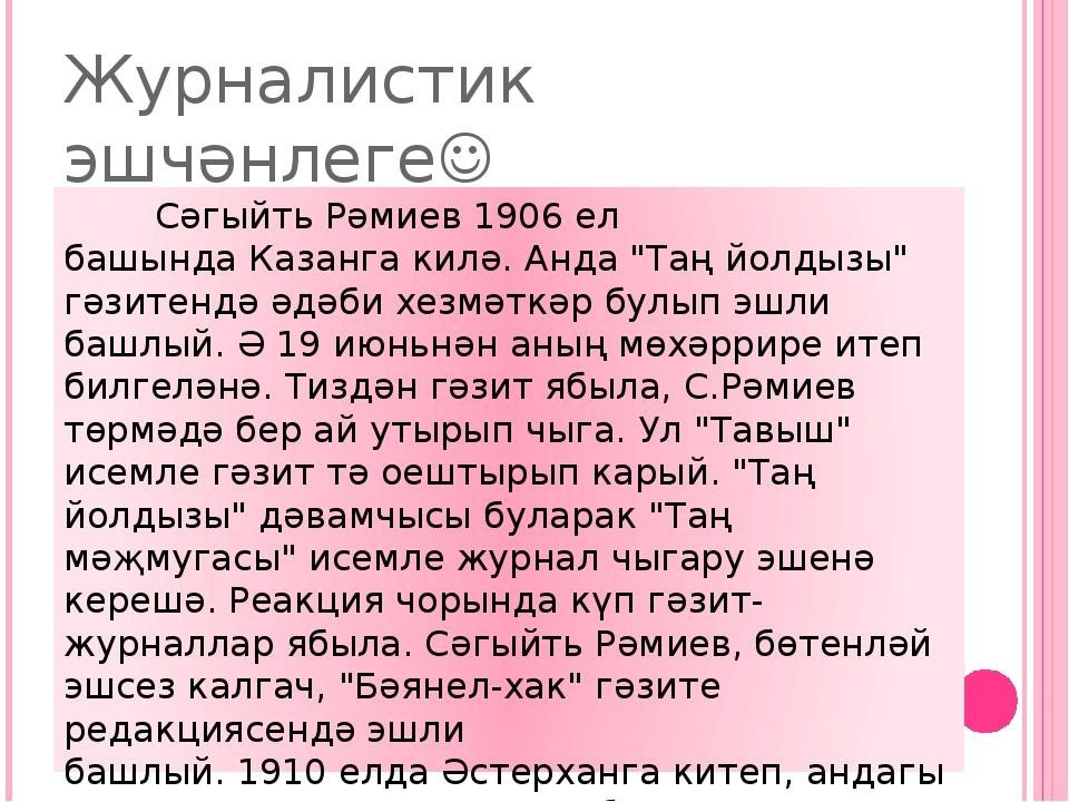 "Журналистик эшчәнлеге Сәгыйть Рәмиев1906ел башындаКазангакилә. Анда ""Таң..."